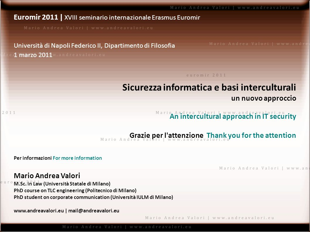 Euromir 2011 | XVIII seminario internazionale Erasmus Euromir Università di Napoli Federico II, Dipartimento di Filosofia 1 marzo 2011 Sicurezza informatica e basi interculturali un nuovo approccio An intercultural approach in IT security Grazie per l attenzione Thank you for the attention Per informazioni For more information Mario Andrea Valori M.Sc.