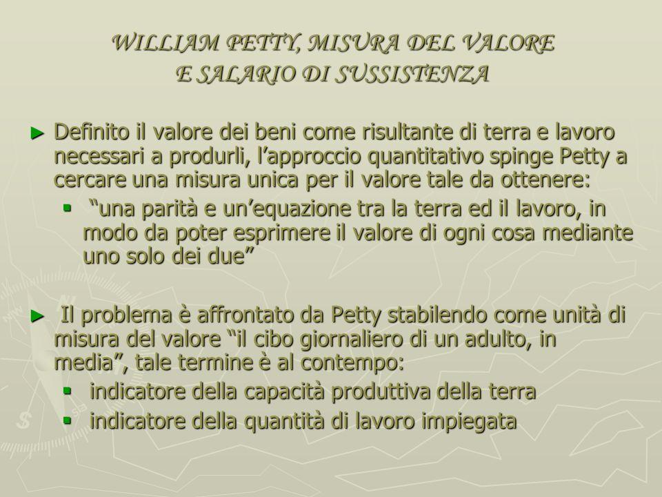 WILLIAM PETTY, METODO DELLARITMETICA POLITICA E ORIGINE DEL VALORE Lorigine del valore è individuato nel lavoro e nella terra: … il lavoro è padre e p
