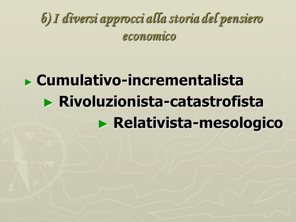 b) I diversi approcci alla storia del pensiero economico b) I diversi approcci alla storia del pensiero economico Cumulativo-incrementalista Cumulativo-incrementalista Rivoluzionista-catastrofista Rivoluzionista-catastrofista Relativista-mesologico Relativista-mesologico