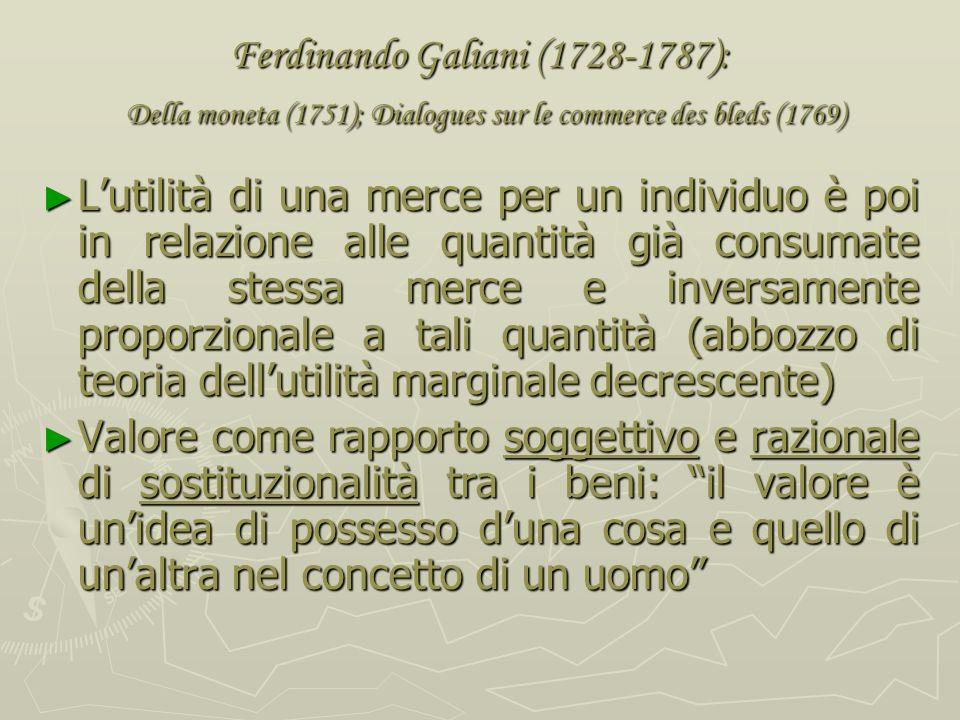 Ferdinando Galiani (1728-1787): Della moneta (1751); Dialogues sur le commerce des bleds (1769) Valore-utilità, il valore delle merci dipende: -dalla