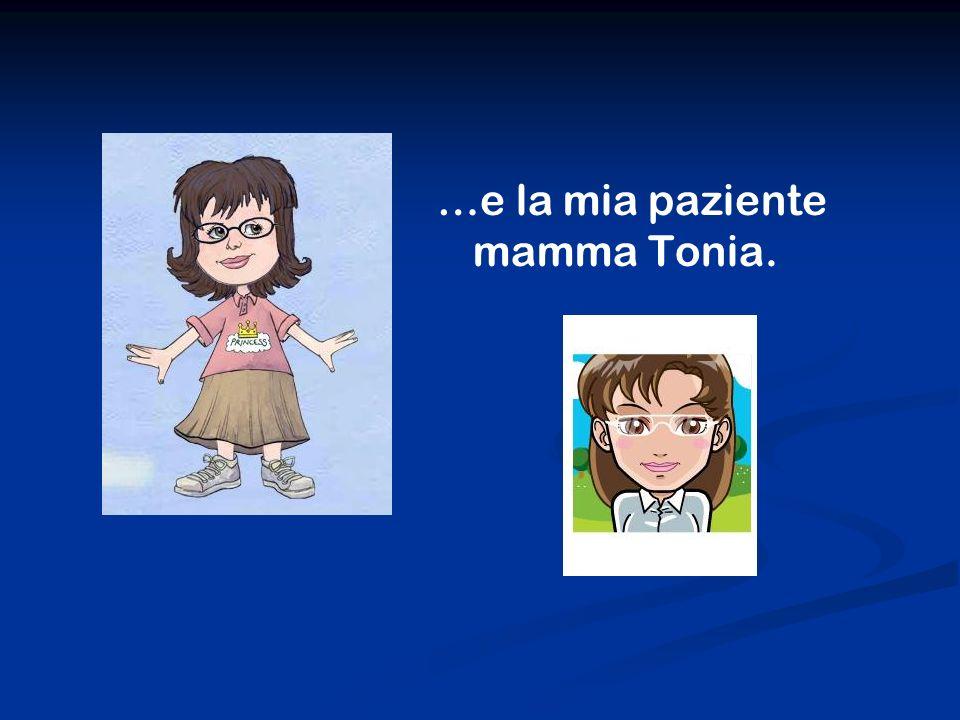 …e la mia paziente mamma Tonia.