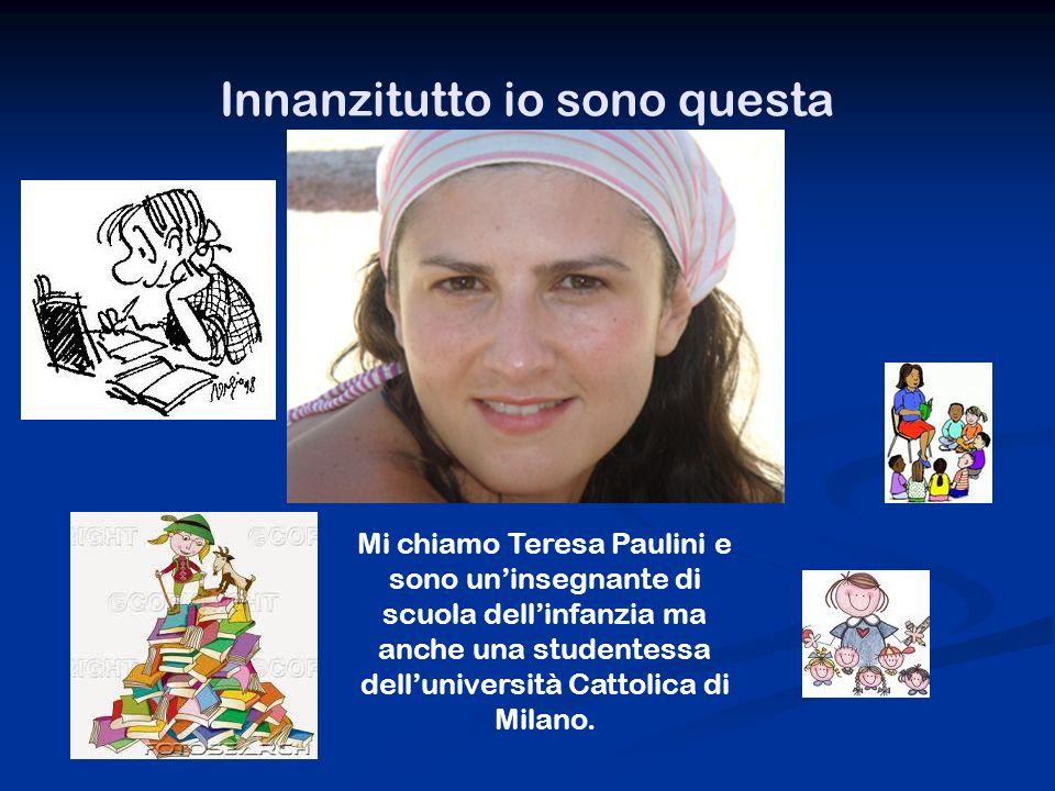 Innanzitutto io sono questa Mi chiamo Teresa Paulini e sono uninsegnante di scuola dellinfanzia ma anche una studentessa delluniversità Cattolica di Milano.