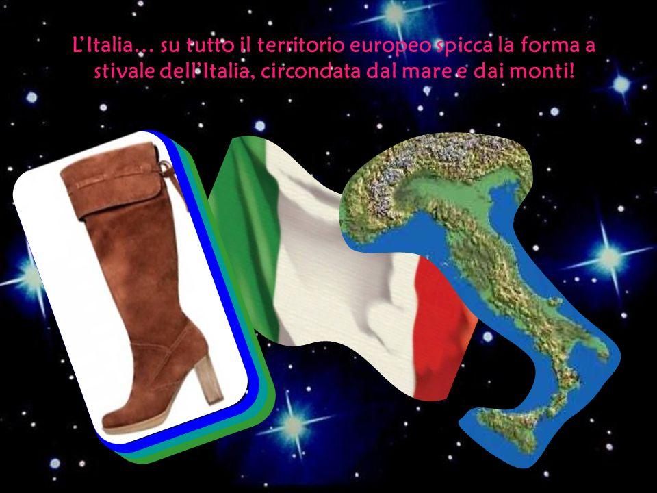LItalia… su tutto il territorio europeo spicca la forma a stivale dellItalia, circondata dal mare e dai monti!