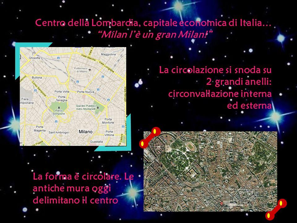 Centro della Lombardia, capitale economica di Italia… Milan lè un gran Milan! La forma è circolare. Le antiche mura oggi delimitano il centro La circo