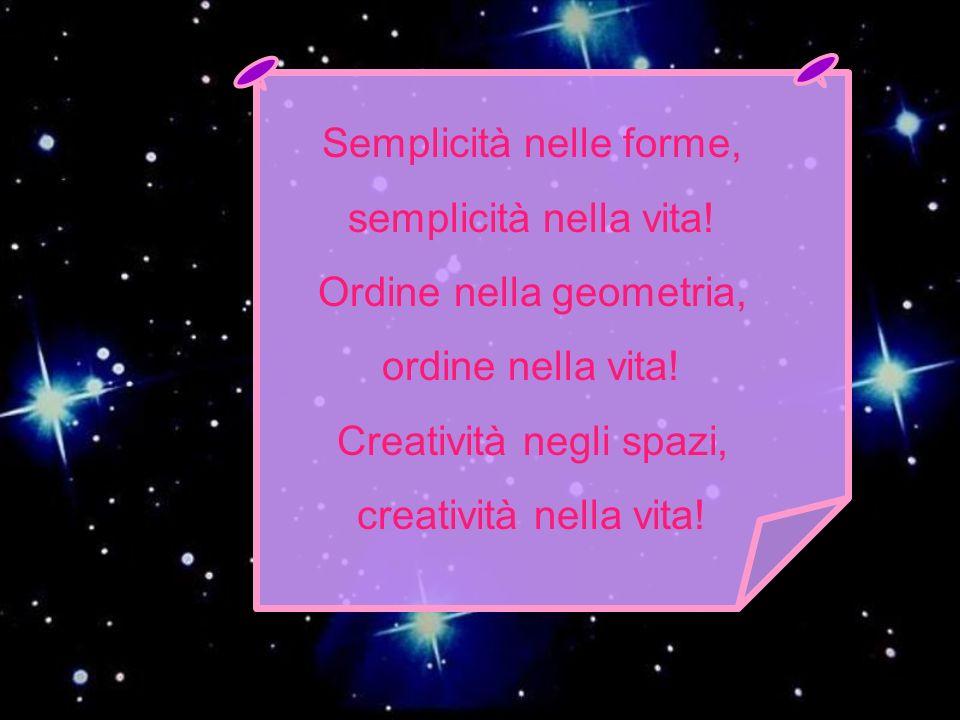 Semplicità nelle forme, semplicità nella vita! Ordine nella geometria, ordine nella vita! Creatività negli spazi, creatività nella vita!