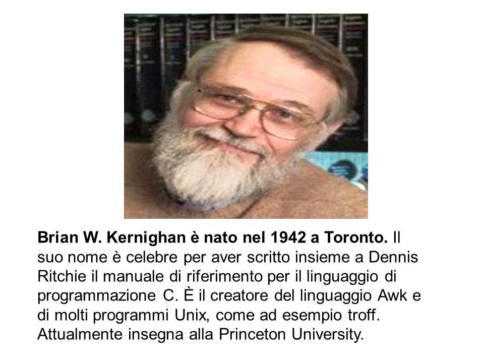 Brian W. Kernighan è nato nel 1942 a Toronto. Il suo nome è celebre per aver scritto insieme a Dennis Ritchie il manuale di riferimento per il linguag