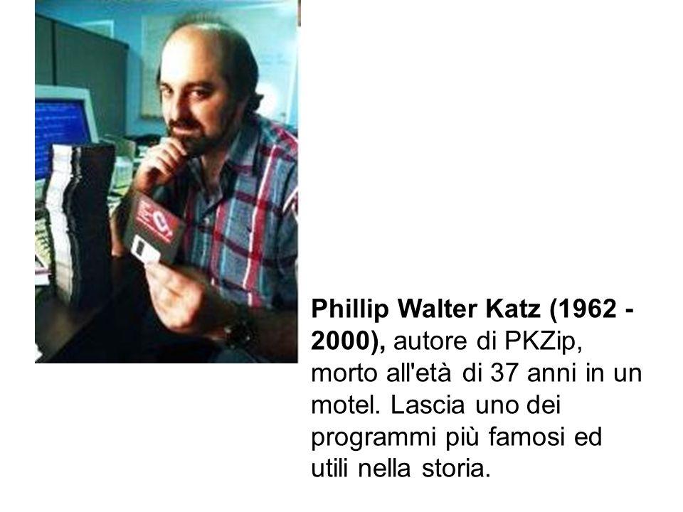 Phillip Walter Katz (1962 - 2000), autore di PKZip, morto all'età di 37 anni in un motel. Lascia uno dei programmi più famosi ed utili nella storia.