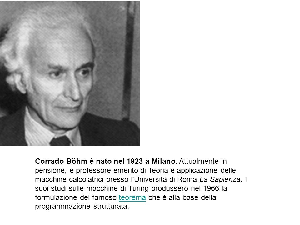 Corrado Böhm è nato nel 1923 a Milano. Attualmente in pensione, è professore emerito di Teoria e applicazione delle macchine calcolatrici presso l'Uni