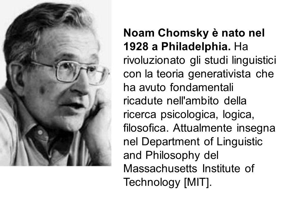 Noam Chomsky è nato nel 1928 a Philadelphia. Ha rivoluzionato gli studi linguistici con la teoria generativista che ha avuto fondamentali ricadute nel