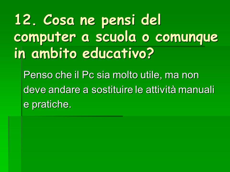12. Cosa ne pensi del computer a scuola o comunque in ambito educativo.