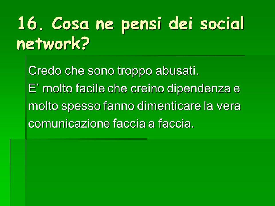 16. Cosa ne pensi dei social network. Credo che sono troppo abusati.