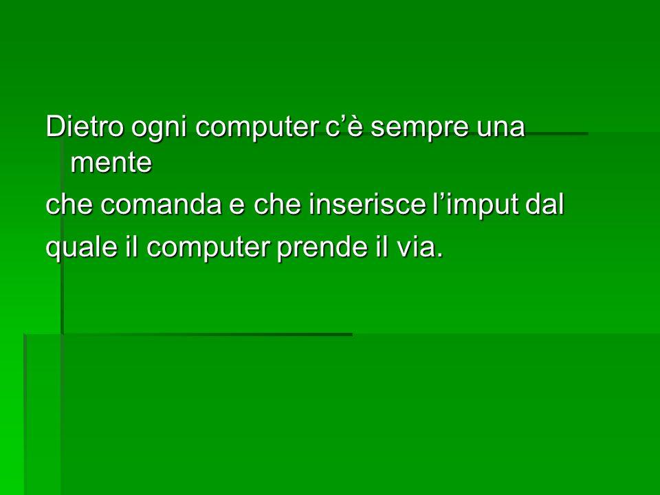 Dietro ogni computer cè sempre una mente che comanda e che inserisce limput dal quale il computer prende il via.