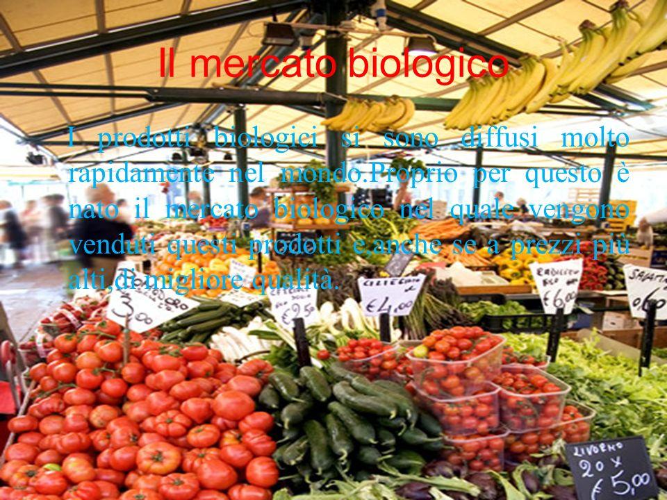 Il mercato biologico I prodotti biologici si sono diffusi molto rapidamente nel mondo.Proprio per questo è nato il mercato biologico nel quale vengono
