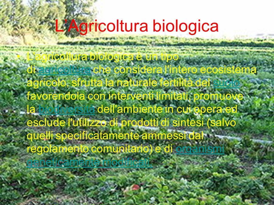 LAgricoltura biologica L'agricoltura biologica è un tipo di agricoltura che considera l'intero ecosistema agricolo, sfrutta la naturale fertilità del
