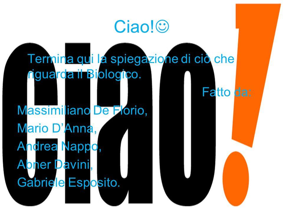 Ciao! Termina qui la spiegazione di ciò che riguarda il Biologico. Fatto da: Massimiliano De Florio, Mario DAnna, Andrea Nappo, Abner Davini, Gabriele