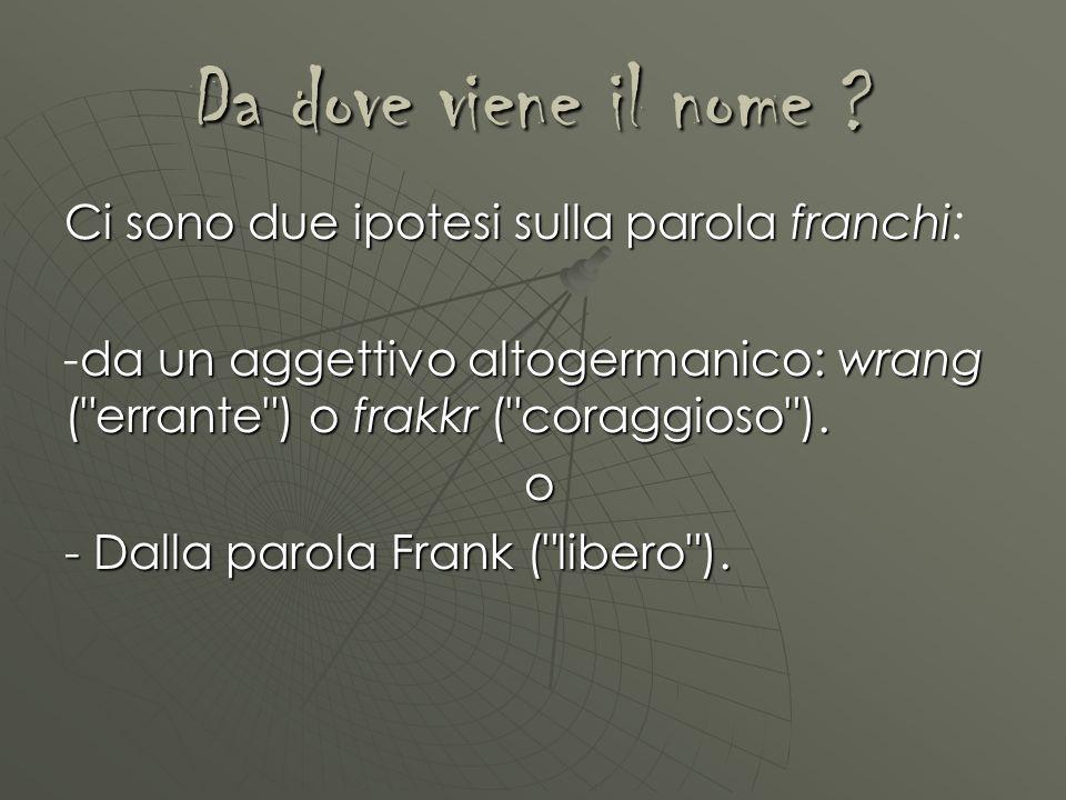 Da dove viene il nome ? Ci sono due ipotesi sulla parola franchi Ci sono due ipotesi sulla parola franchi: da un aggettivo altogermanico: wrang (