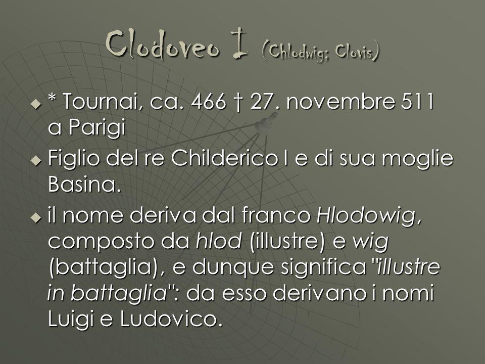Clodoveo I (Chlodwig; Clovis) * Tournai, ca. 466 27. novembre 511 a Parigi * Tournai, ca. 466 27. novembre 511 a Parigi Figlio del re Childerico I e d