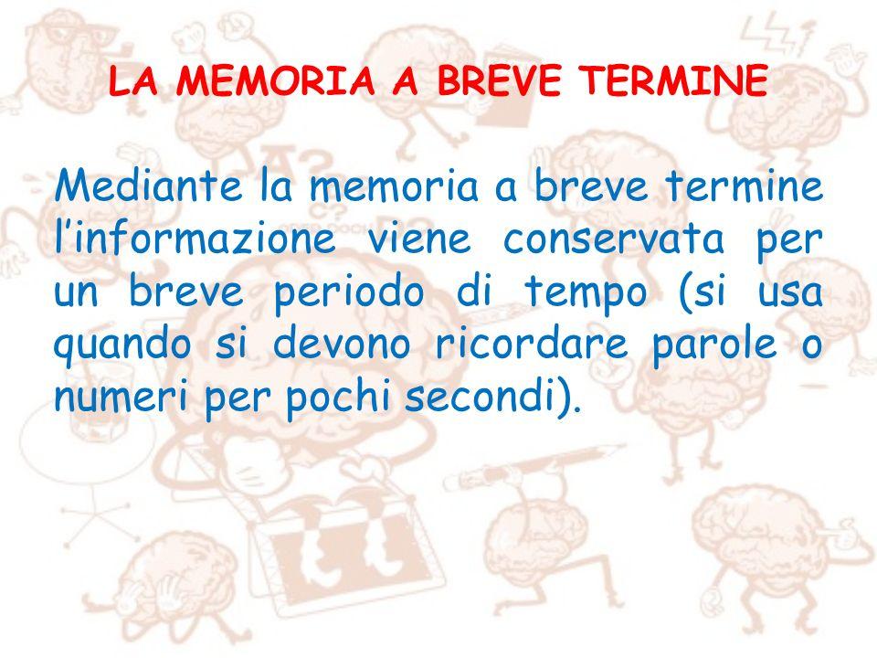 LA MEMORIA A BREVE TERMINE Mediante la memoria a breve termine linformazione viene conservata per un breve periodo di tempo (si usa quando si devono r