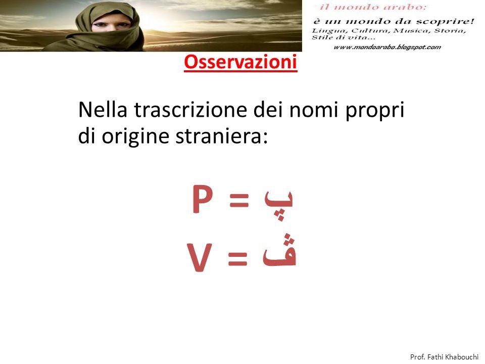 Osservazioni Nella trascrizione dei nomi propri di origine straniera: P = پ V = ڤ Prof.