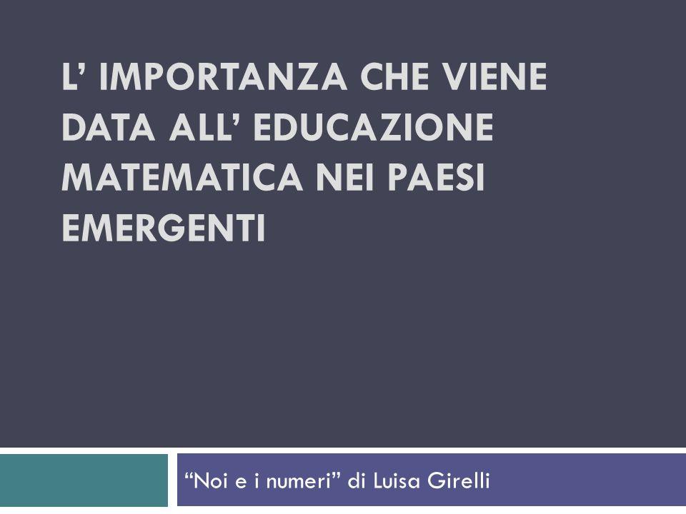 L IMPORTANZA CHE VIENE DATA ALL EDUCAZIONE MATEMATICA NEI PAESI EMERGENTI Noi e i numeri di Luisa Girelli