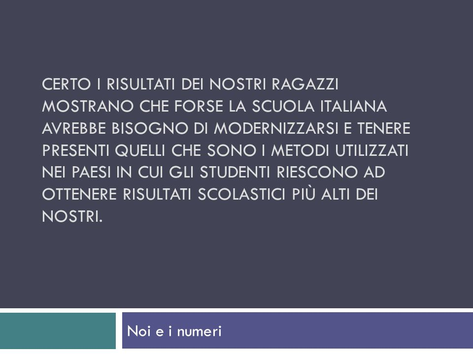 CERTO I RISULTATI DEI NOSTRI RAGAZZI MOSTRANO CHE FORSE LA SCUOLA ITALIANA AVREBBE BISOGNO DI MODERNIZZARSI E TENERE PRESENTI QUELLI CHE SONO I METODI UTILIZZATI NEI PAESI IN CUI GLI STUDENTI RIESCONO AD OTTENERE RISULTATI SCOLASTICI PIÙ ALTI DEI NOSTRI.