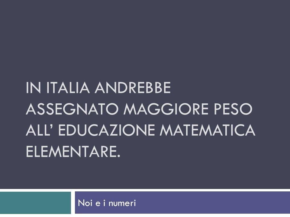 IN ITALIA ANDREBBE ASSEGNATO MAGGIORE PESO ALL EDUCAZIONE MATEMATICA ELEMENTARE. Noi e i numeri