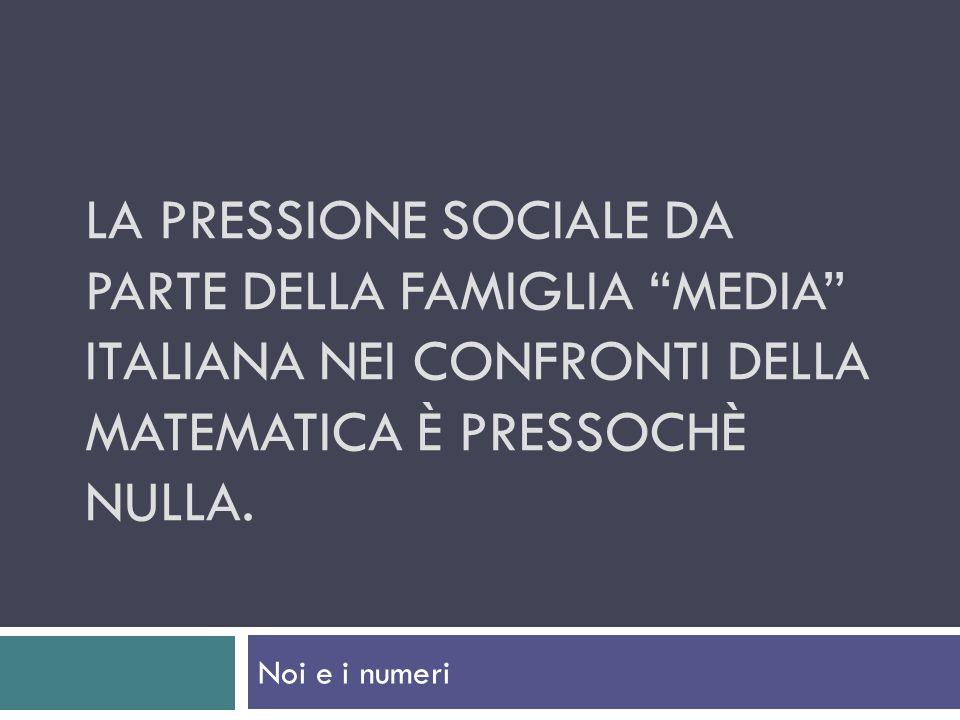LA PRESSIONE SOCIALE DA PARTE DELLA FAMIGLIA MEDIA ITALIANA NEI CONFRONTI DELLA MATEMATICA È PRESSOCHÈ NULLA. Noi e i numeri