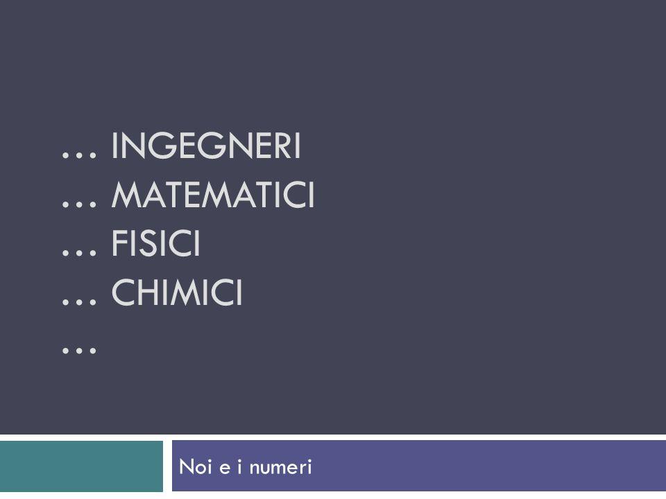 … INGEGNERI … MATEMATICI … FISICI … CHIMICI … Noi e i numeri
