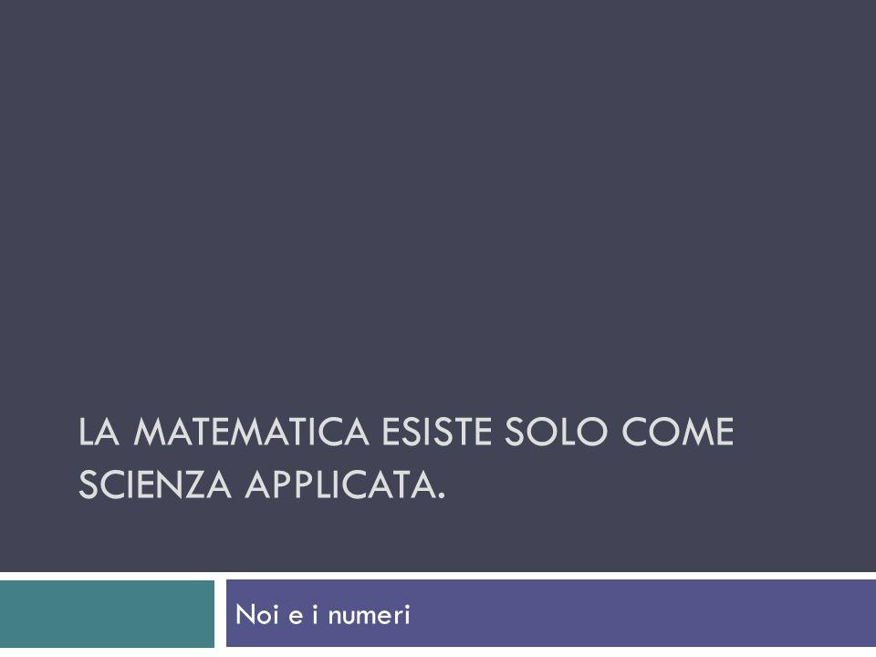 LA MATEMATICA ESISTE SOLO COME SCIENZA APPLICATA. Noi e i numeri