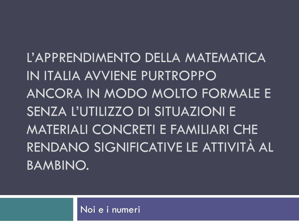 LAPPRENDIMENTO DELLA MATEMATICA IN ITALIA AVVIENE PURTROPPO ANCORA IN MODO MOLTO FORMALE E SENZA LUTILIZZO DI SITUAZIONI E MATERIALI CONCRETI E FAMILIARI CHE RENDANO SIGNIFICATIVE LE ATTIVITÀ AL BAMBINO.