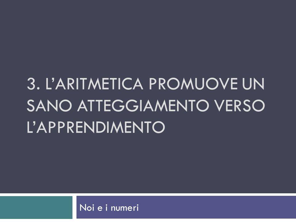 3. LARITMETICA PROMUOVE UN SANO ATTEGGIAMENTO VERSO LAPPRENDIMENTO Noi e i numeri