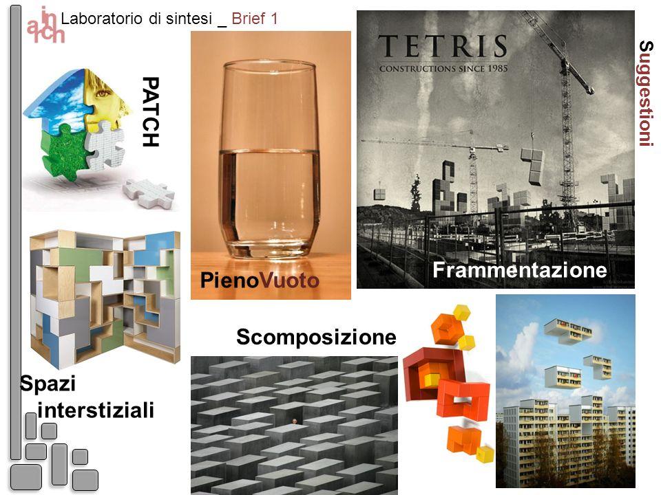 Laboratorio di sintesi _ Brief 1 Suggestioni Frammentazione Scomposizione Spazi interstiziali PienoVuoto P A T C H