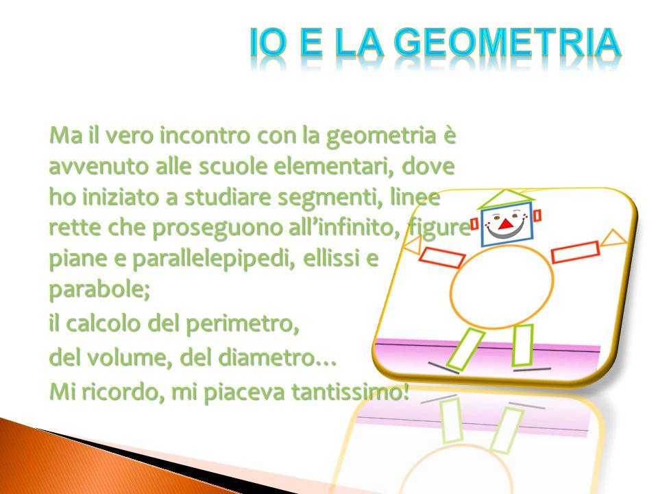 Ma il vero incontro con la geometria è avvenuto alle scuole elementari, dove ho iniziato a studiare segmenti, linee rette che proseguono allinfinito,