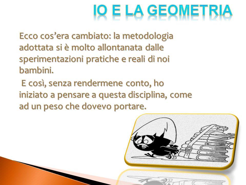 Una cosa però mi piaceva molto: la soluzione di problemi perché era necessario disegnare le figure geometriche.