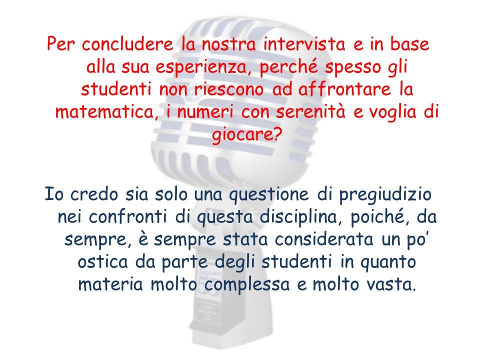 Per concludere la nostra intervista e in base alla sua esperienza, perché spesso gli studenti non riescono ad affrontare la matematica, i numeri con s
