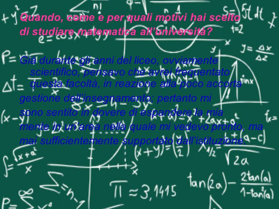 Quando, come e per quali motivi hai scelto di studiare matematica alluniversità? Già durante gli anni del liceo, ovviamente scientifico, pensavo che a
