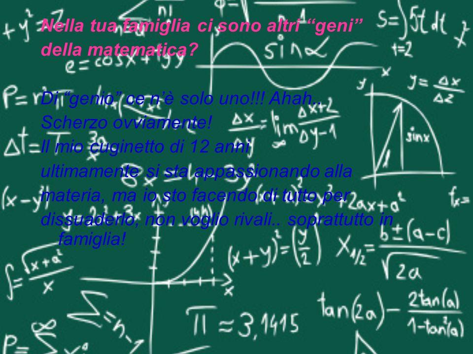 Nella tua famiglia ci sono altri geni della matematica? Di genio ce nè solo uno!!! Ahah.. Scherzo ovviamente! Il mio cuginetto di 12 anni ultimamente