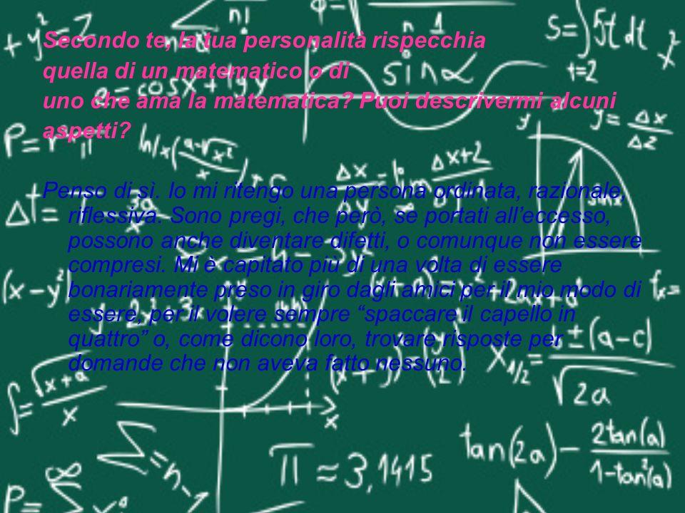 Secondo te, la tua personalità rispecchia quella di un matematico o di uno che ama la matematica? Puoi descrivermi alcuni aspetti? Penso di sì. Io mi