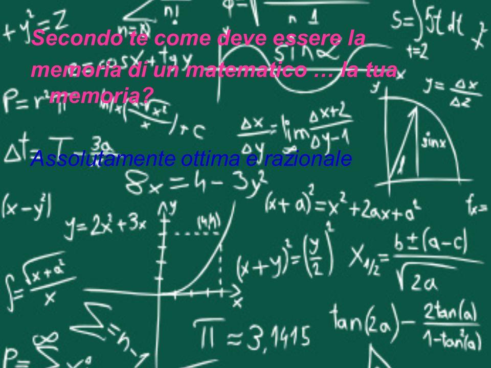 Secondo te come deve essere la memoria di un matematico … la tua memoria? Assolutamente ottima e razionale