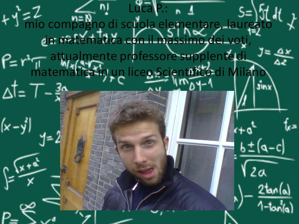 Luca P.: mio compagno di scuola elementare, laureato in matematica con il massimo dei voti, attualmente professore supplente di matematica in un liceo Scientifico di Milano