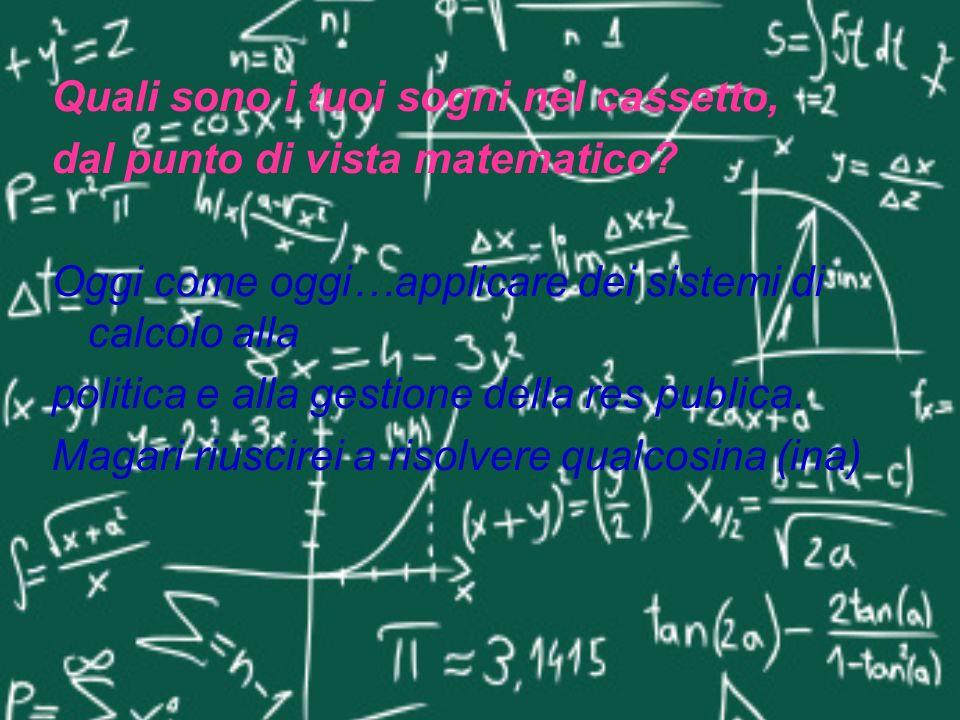 Quali sono i tuoi sogni nel cassetto, dal punto di vista matematico? Oggi come oggi…applicare dei sistemi di calcolo alla politica e alla gestione del