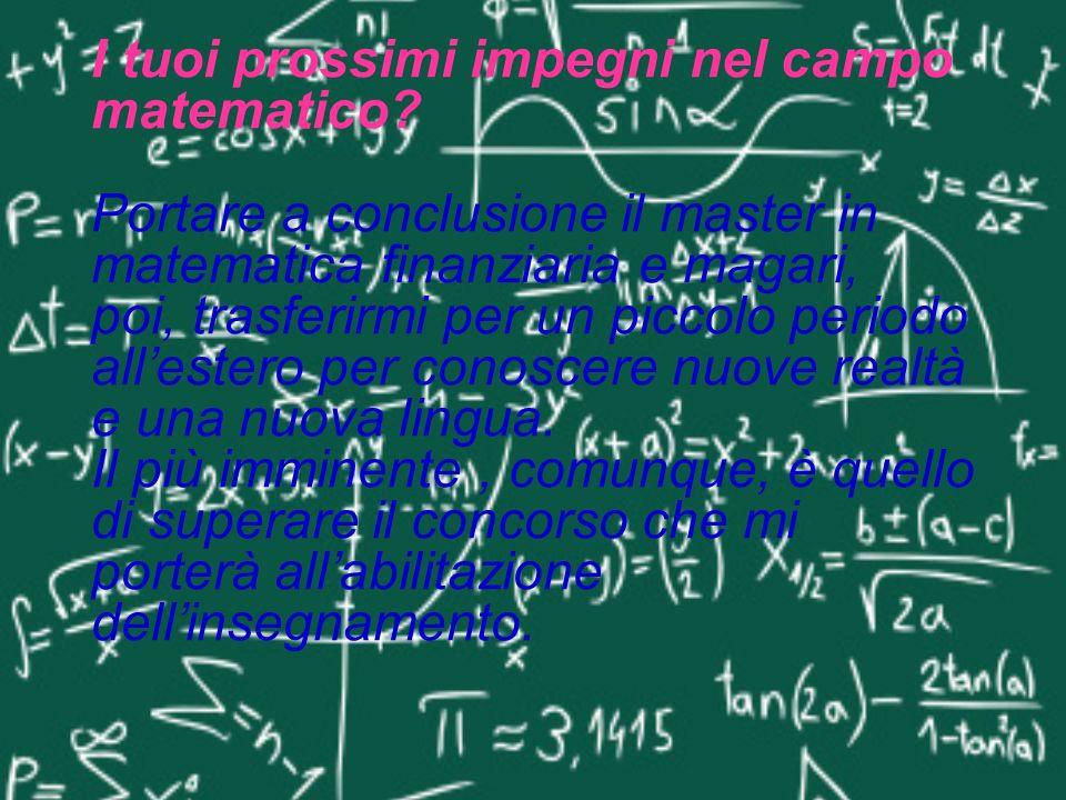 I tuoi prossimi impegni nel campo matematico? Portare a conclusione il master in matematica finanziaria e magari, poi, trasferirmi per un piccolo peri