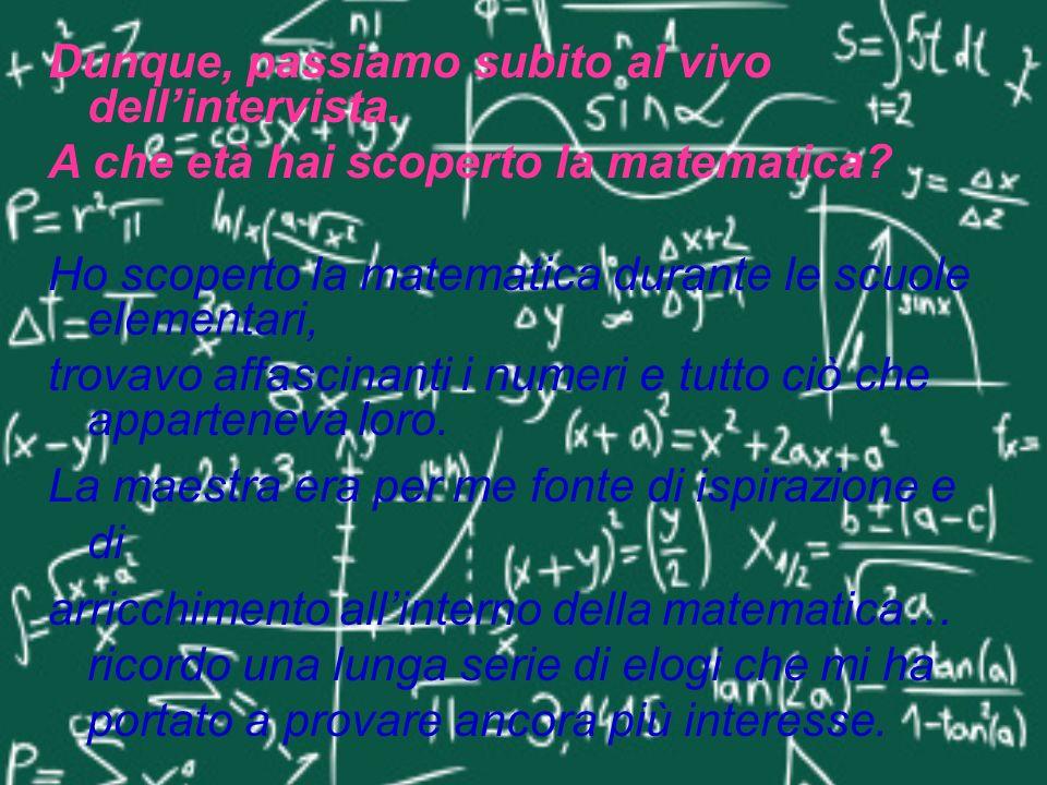 Dunque, passiamo subito al vivo dellintervista. A che età hai scoperto la matematica? Ho scoperto la matematica durante le scuole elementari, trovavo