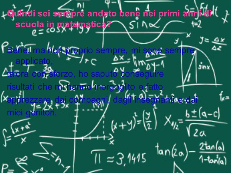 Quindi sei sempre andato bene nei primi anni di scuola in matematica? Bene, ma non proprio sempre, mi sono sempre applicato, talora con sforzo, ho sap
