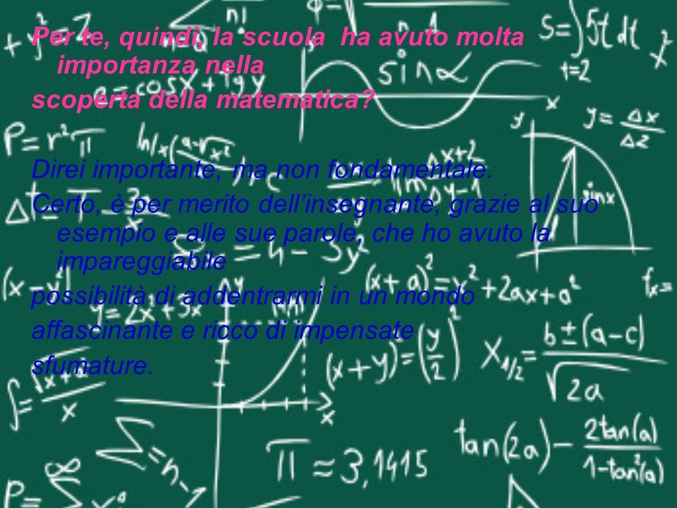 Per te, quindi, la scuola ha avuto molta importanza nella scoperta della matematica? Direi importante, ma non fondamentale. Certo, è per merito dellin