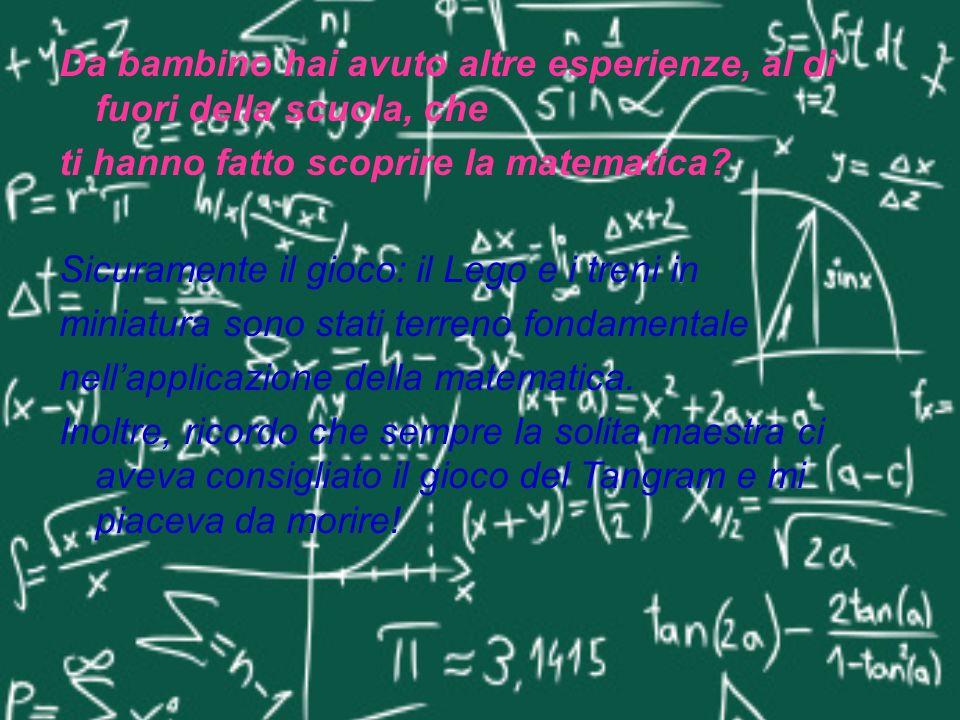 Da bambino hai avuto altre esperienze, al di fuori della scuola, che ti hanno fatto scoprire la matematica? Sicuramente il gioco: il Lego e i treni in