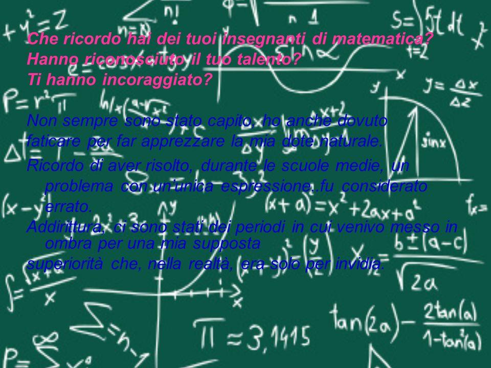 Che ricordo hai dei tuoi insegnanti di matematica? Hanno riconosciuto il tuo talento? Ti hanno incoraggiato? Non sempre sono stato capito, ho anche do