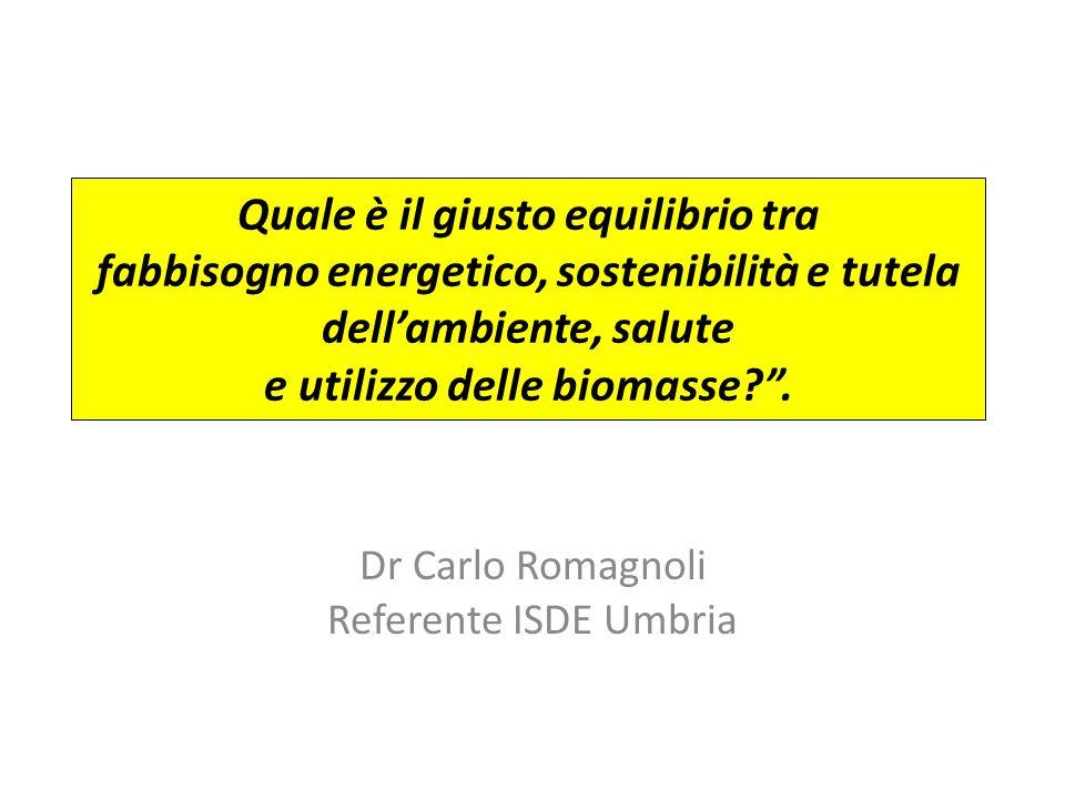 Quale è il giusto equilibrio tra fabbisogno energetico, sostenibilità e tutela dellambiente, salute e utilizzo delle biomasse?. Dr Carlo Romagnoli Ref