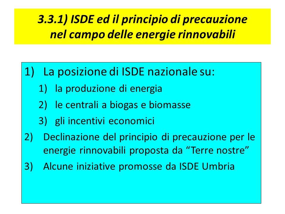 3.3.1) ISDE ed il principio di precauzione nel campo delle energie rinnovabili 1)La posizione di ISDE nazionale su: 1)la produzione di energia 2)le centrali a biogas e biomasse 3)gli incentivi economici 2)Declinazione del principio di precauzione per le energie rinnovabili proposta da Terre nostre 3)Alcune iniziative promosse da ISDE Umbria