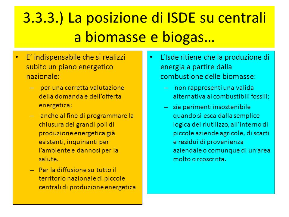 3.3.3.) La posizione di ISDE su centrali a biomasse e biogas… E indispensabile che si realizzi subito un piano energetico nazionale: – per una corretta valutazione della domanda e dellofferta energetica; – anche al fine di programmare la chiusura dei grandi poli di produzione energetica già esistenti, inquinanti per lambiente e dannosi per la salute.